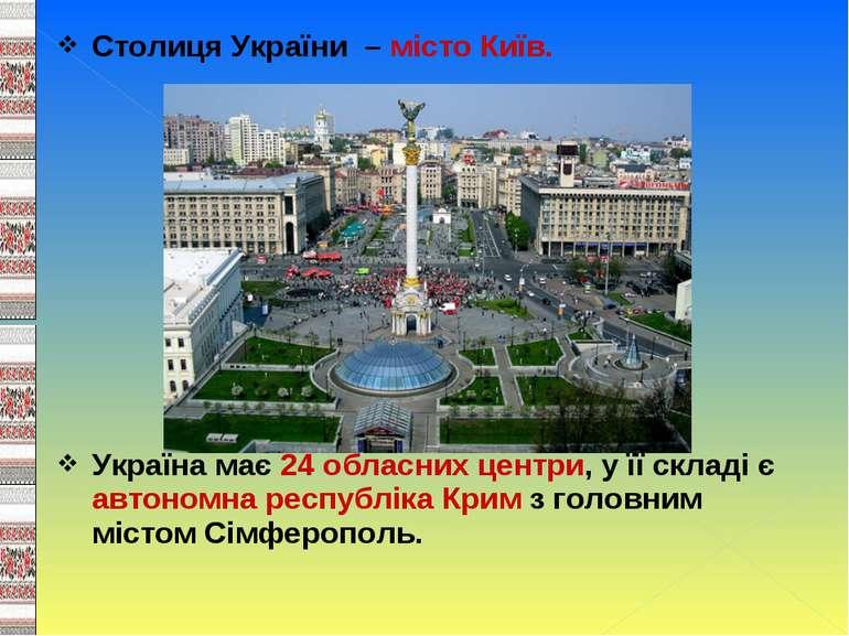 Столиця України – місто Київ. Україна має 24 обласних центри, у її складі є а...
