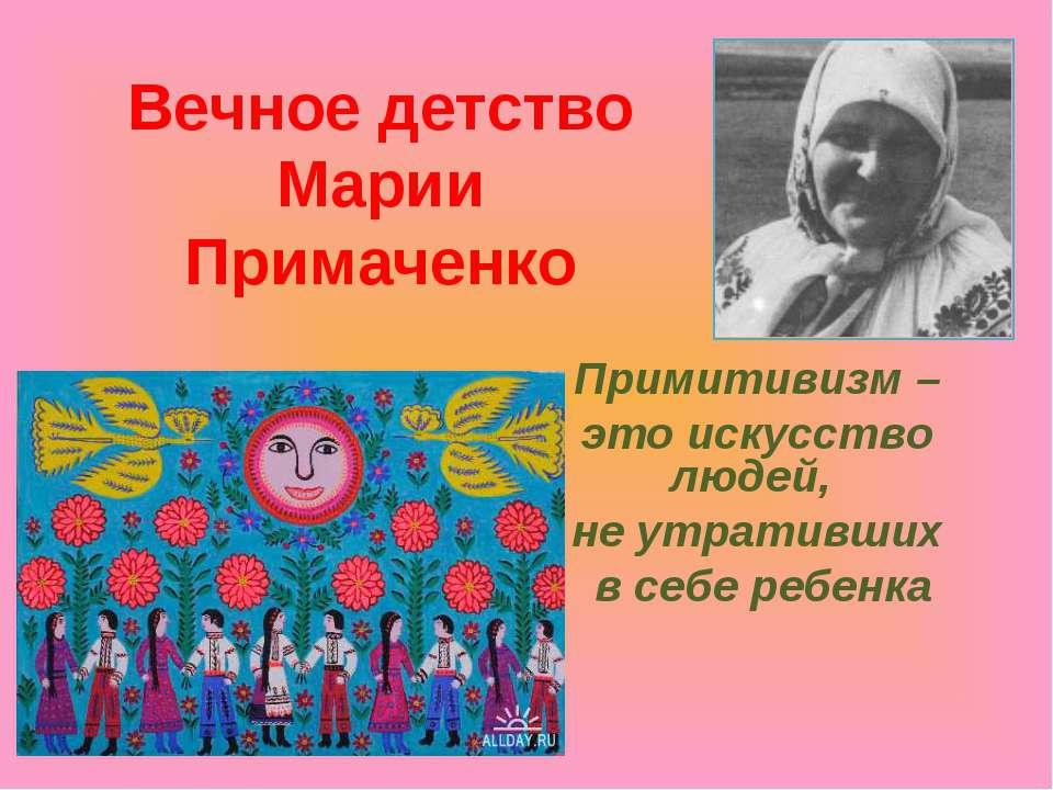 Вечное детство Марии Примаченко Примитивизм – это искусство людей, не утратив...