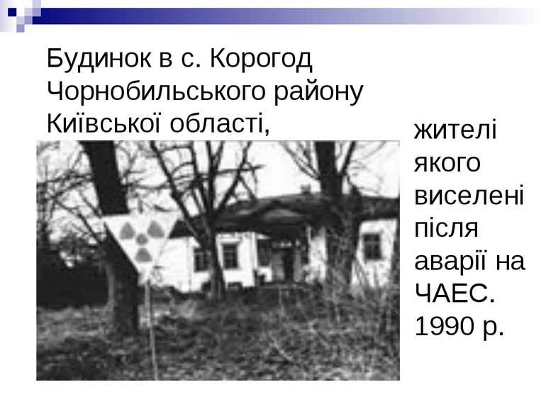 Будинок в с. Корогод Чорнобильського району Київської області, жителі якого в...