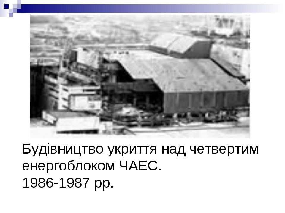 Будівництво укриття над четвертим енергоблоком ЧАЕС. 1986-1987 рр.