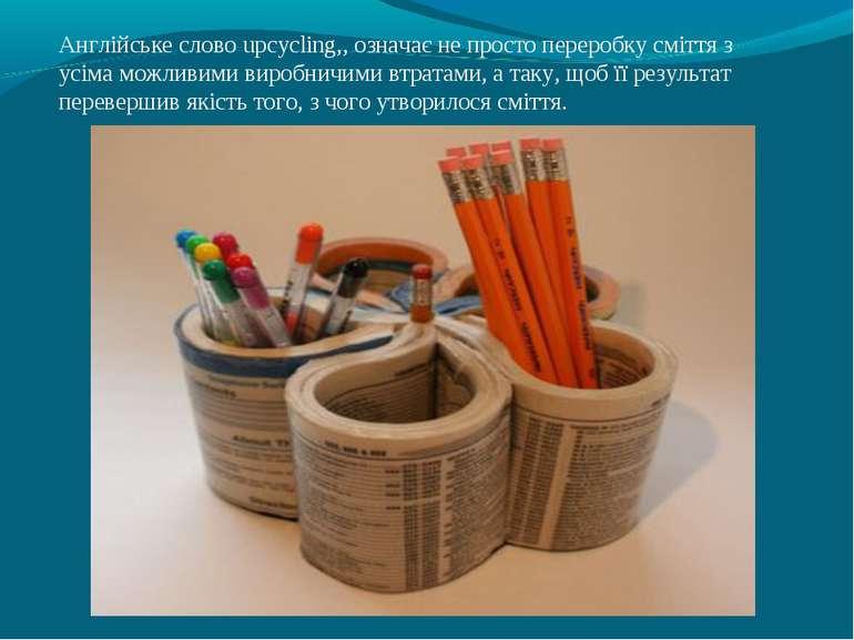 Англійське слово upcyclіng,, означає не просто переробку сміття з усіма можли...