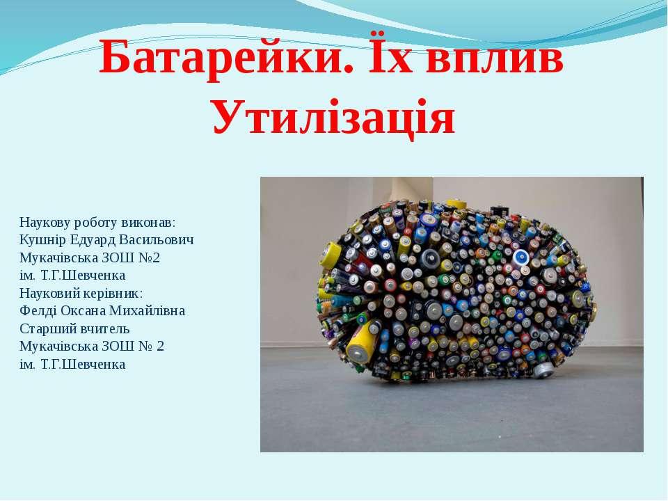Батарейки. Їх вплив Утилізація Наукову роботу виконав: Кушнір Едуард Васильов...