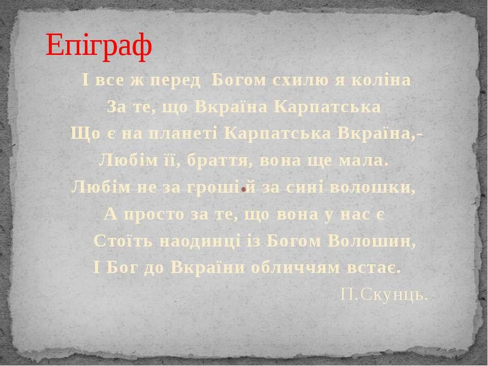 І все ж перед Богом схилю я коліна За те, що Вкраїна Карпатська Що є на плане...
