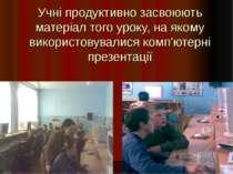 Учні продуктивно засвоюють матеріал того уроку, на якому використовувалися ко...