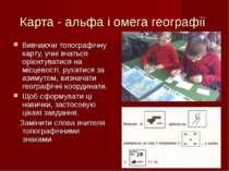 Карта - альфа і омега географії Вивчаючи топографічну карту, учні вчаться орі...