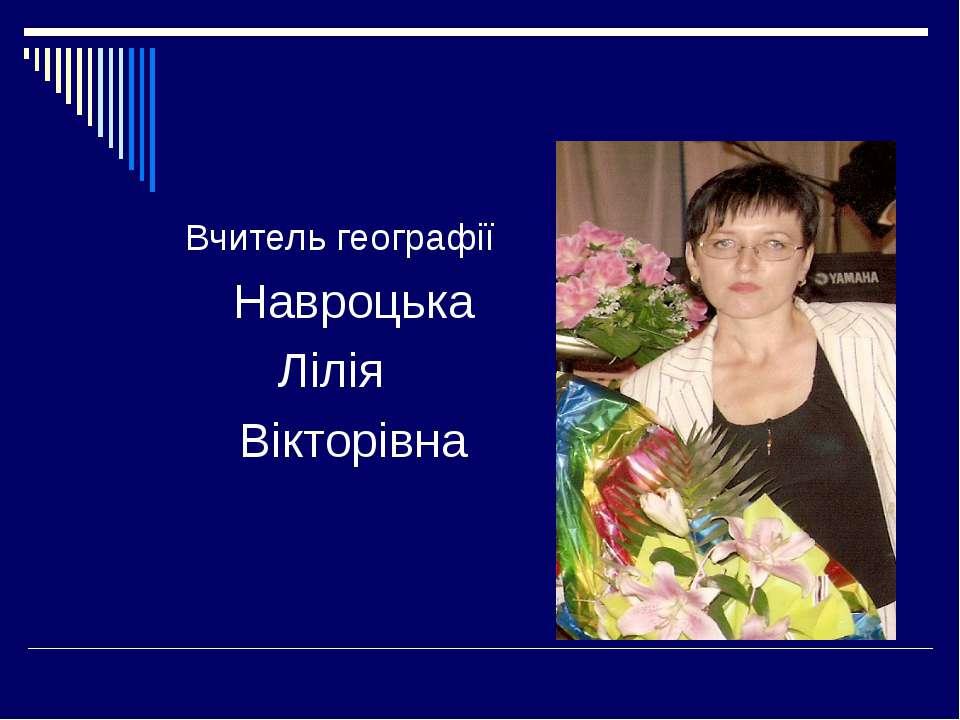 Вчитель географії Навроцька Лілія Вікторівна