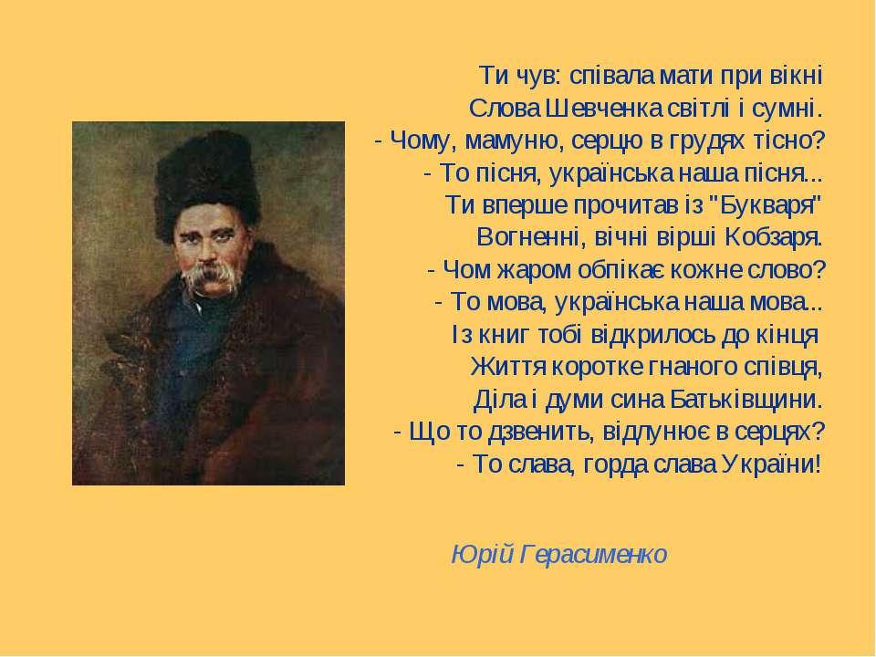 Ти чув: співала мати при вікні Слова Шевченка світлі і сумні. - Чому, мамуню,...