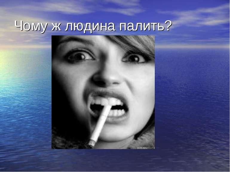Чому ж людина палить?