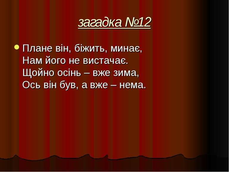 загадка №12 Плане він, біжить, минає, Нам його не вистачає. Щойно осінь – вже...