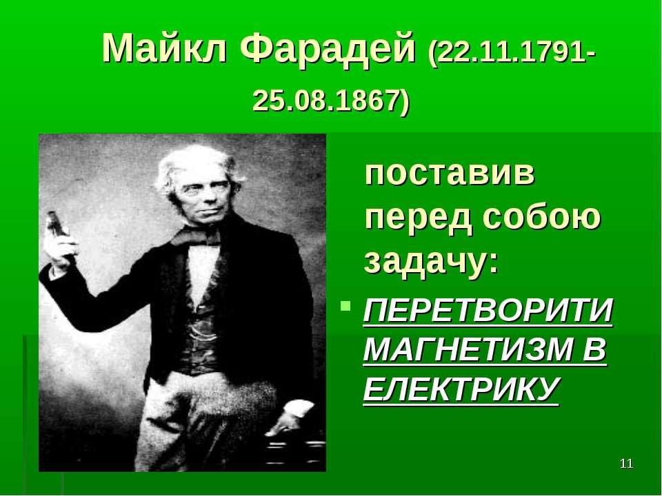 * Майкл Фарадей (22.11.1791-25.08.1867) ПЕРЕТВОРИТИ МАГНЕТИЗМ В ЕЛЕКТРИКУ пос...
