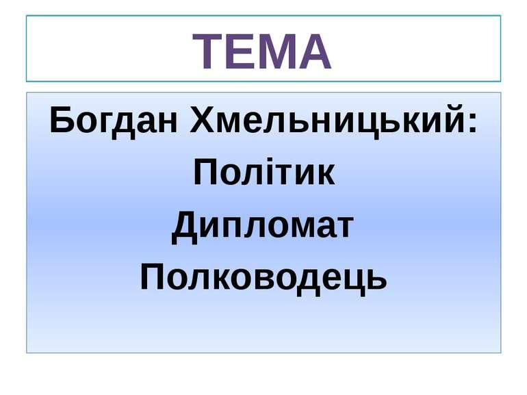 ТЕМА Богдан Хмельницький: Політик Дипломат Полководець