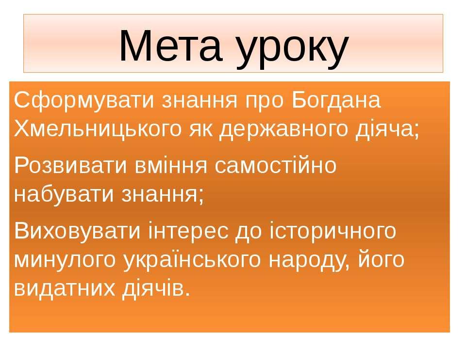 Мета уроку Сформувати знання про Богдана Хмельницького як державного діяча; Р...