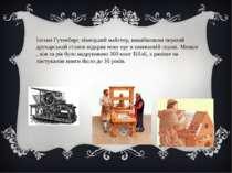 Іоганн Гутенберг, німецький майстер, винайшовши перший друкарський станок від...