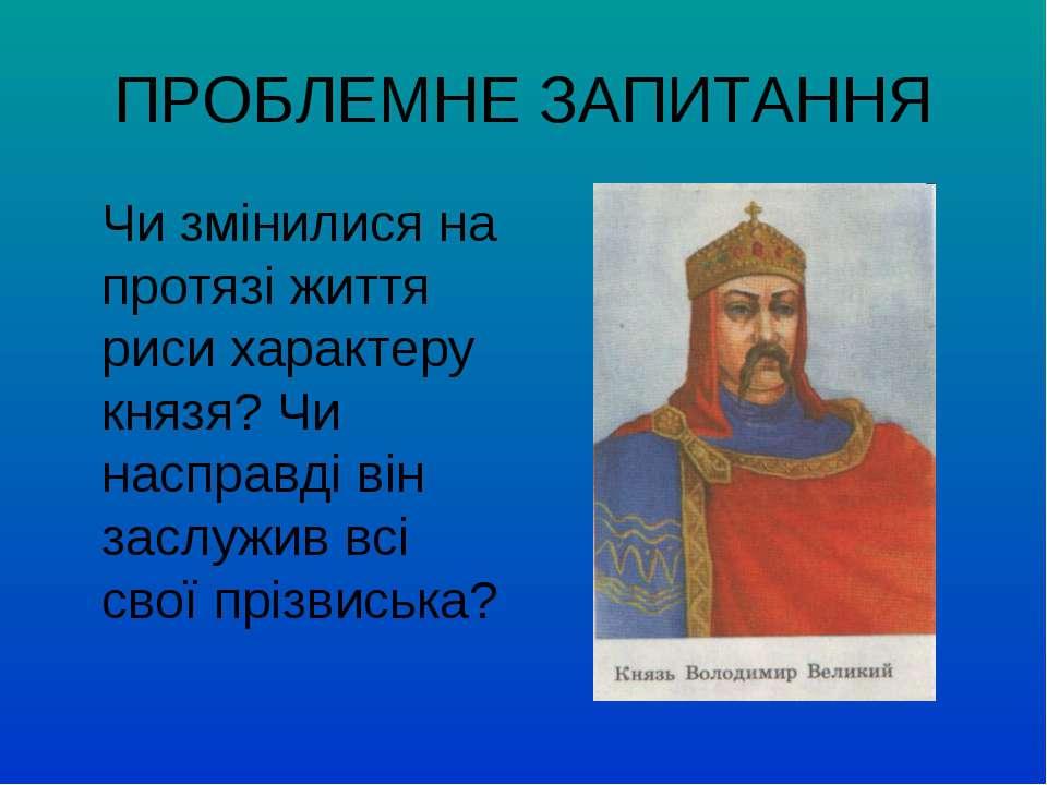 ПРОБЛЕМНЕ ЗАПИТАННЯ Чи змінилися на протязі життя риси характеру князя? Чи на...