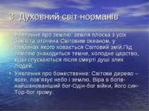 3. Духовний світ норманів Уявлення про землю: земля плоска з усіх боків та от...