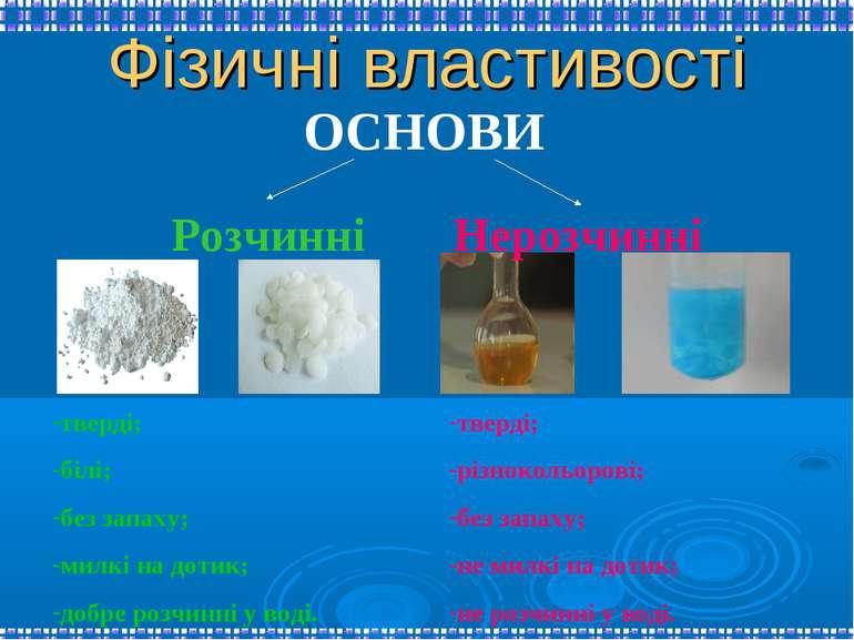 Фізичні властивості ОСНОВИ Розчинні Нерозчинні тверді; білі; без запаху; милк...