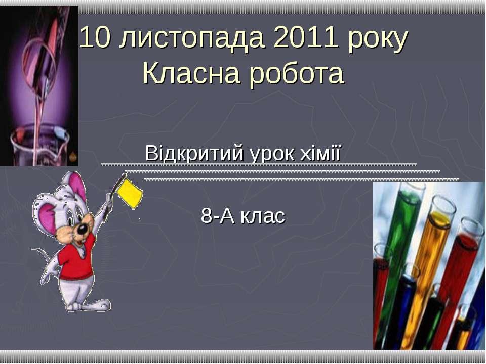10 листопада 2011 року Класна робота Відкритий урок хімії 8-А клас