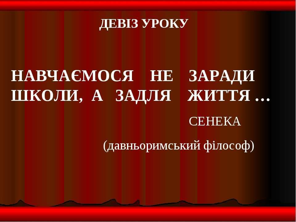 ДЕВІЗ УРОКУ НАВЧАЄМОСЯ НЕ ЗАРАДИ ШКОЛИ, А ЗАДЛЯ ЖИТТЯ … СЕНЕКА (давньоримськи...