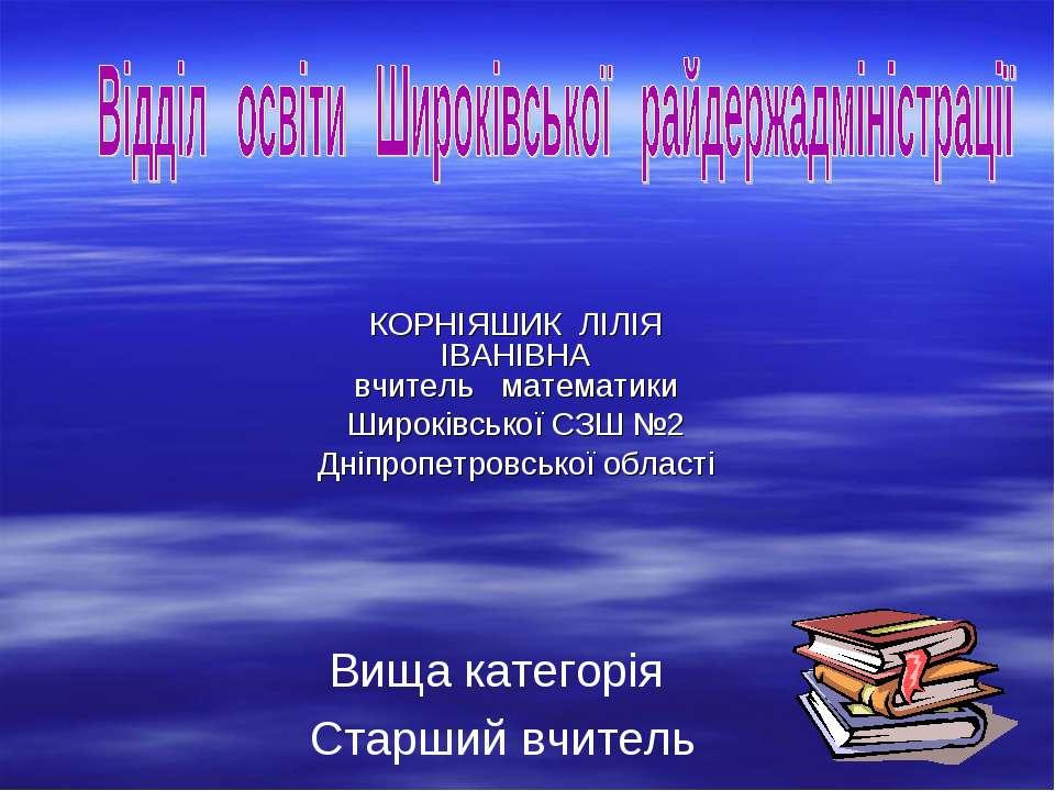 КОРНІЯШИК ЛІЛІЯ ІВАНІВНА вчитель математики Широківської СЗШ №2 Дніпропетровс...