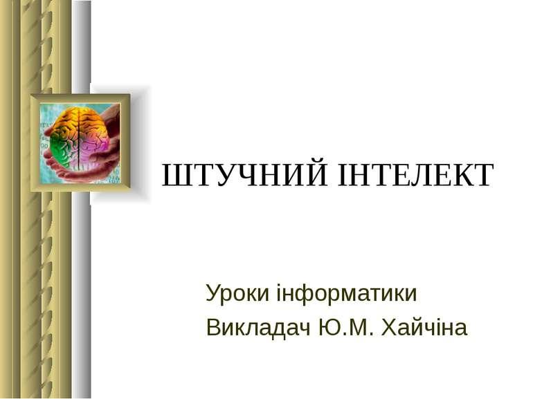 ШТУЧНИЙ ІНТЕЛЕКТ Уроки інформатики Викладач Ю.М. Хайчіна