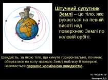 Штучний супутник Землі – це тіло, яке рухається на певній висоті над поверхне...