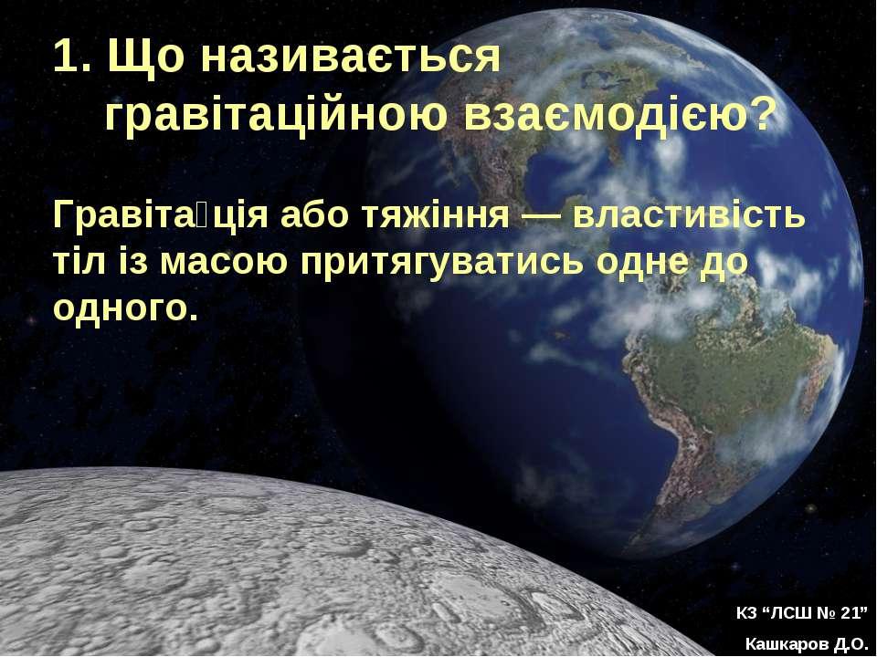 1. Що називається гравітаційною взаємодією? Гравіта ція або тяжіння — властив...