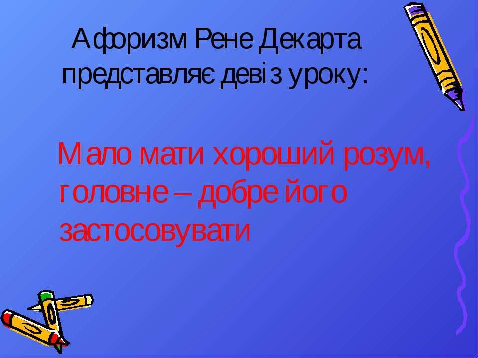 Афоризм Рене Декарта представляє девіз уроку: Мало мати хороший розум, головн...