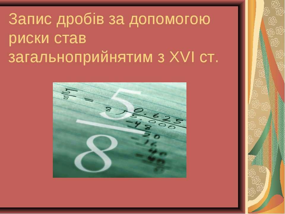 Запис дробів за допомогою риски став загальноприйнятим з ХVІ ст.