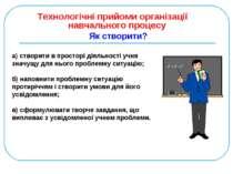 Технологічні прийоми організації навчального процесу Як створити? а) створити...