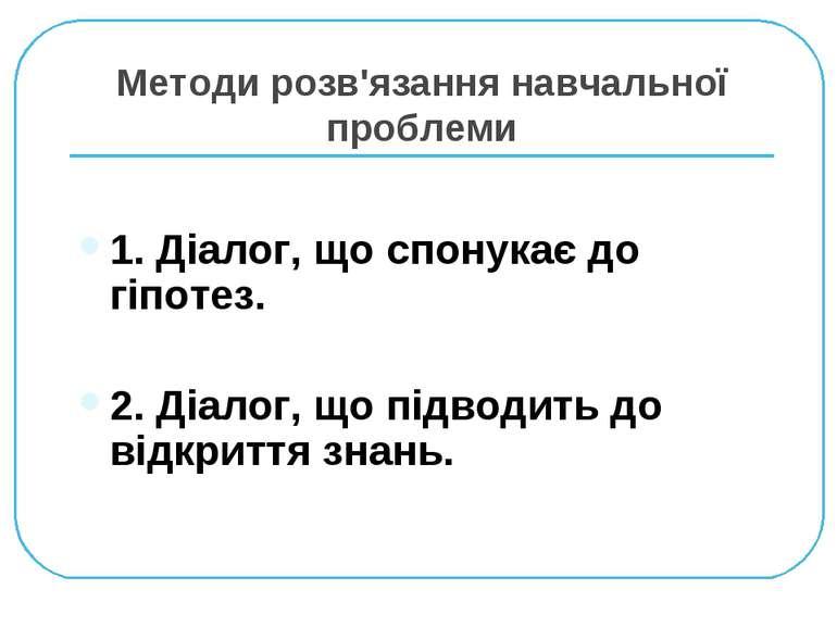 Методи розв'язання навчальної проблеми 1. Діалог, що спонукає до гіпотез. 2. ...