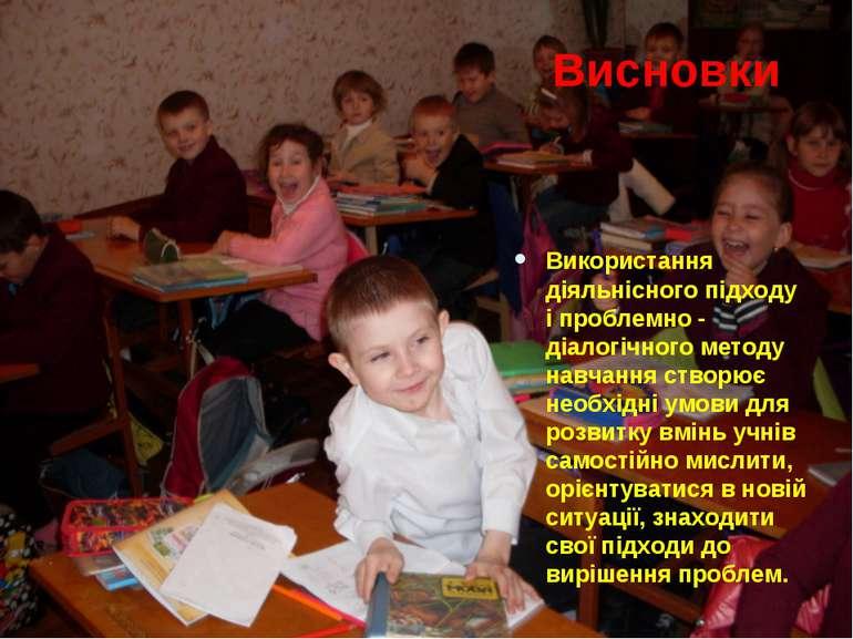 Висновки Використання діяльнісного підходу і проблемно - діалогічного методу ...