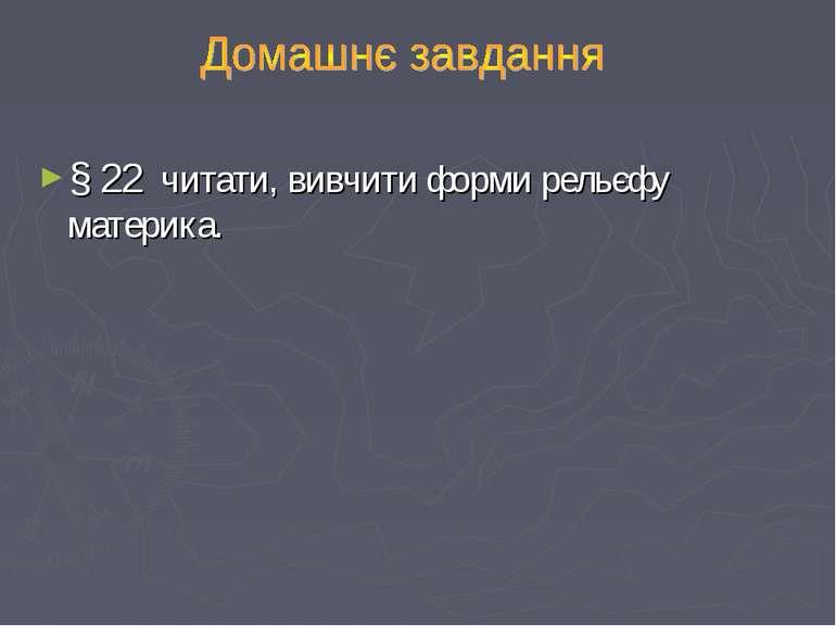 § 22 читати, вивчити форми рельєфу материка.