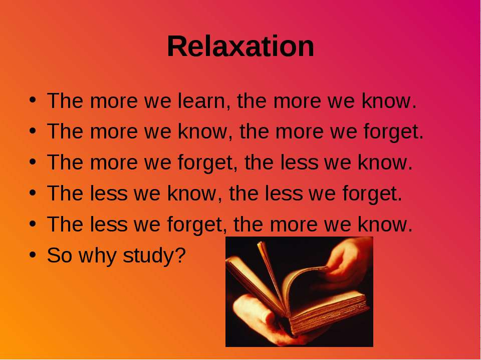 Relaxation The more we learn, the more we know. The more we know, the more we...