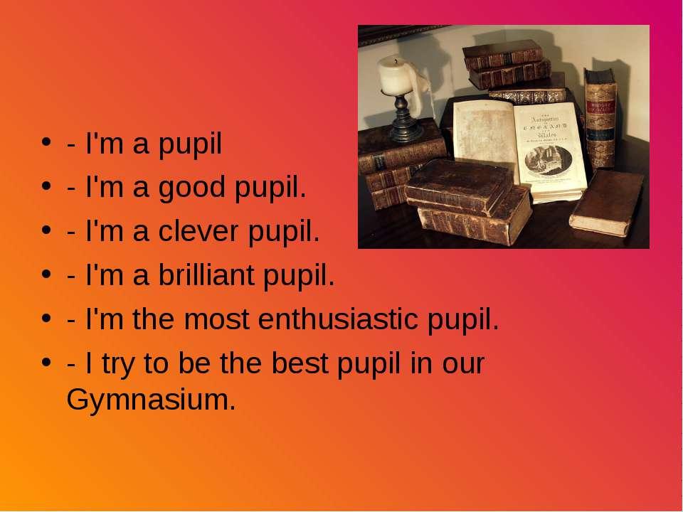 - I'm a pupil - I'm a good pupil. - I'm a clever pupil. - I'm a brilliant pup...