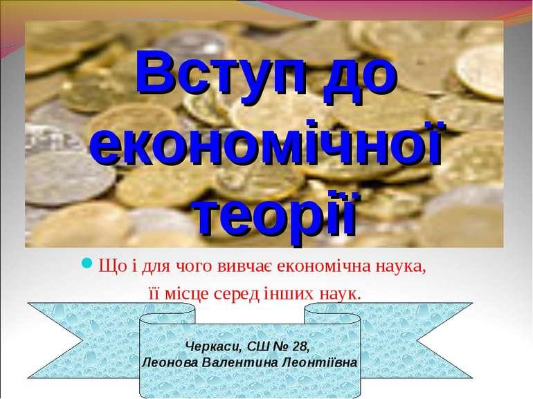 Вступ до економічної теорії Що і для чого вивчає економічна наука, її місце с...
