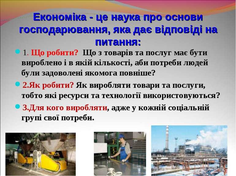 Економіка - це наука про основи господарювання, яка дає відповіді на питання:...