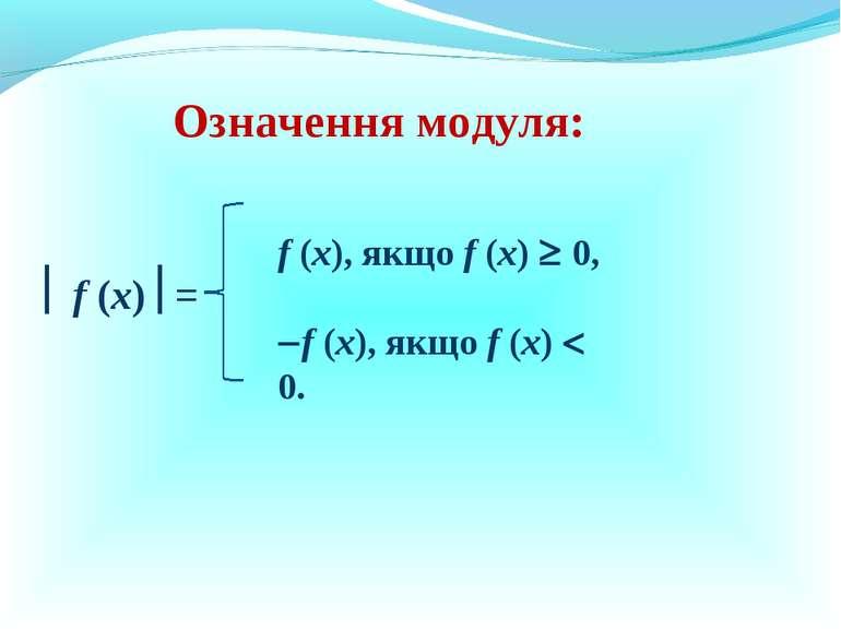 Означення модуля: f (x) = f (x), якщо f (x) 0, f (x), якщо f (x) 0.