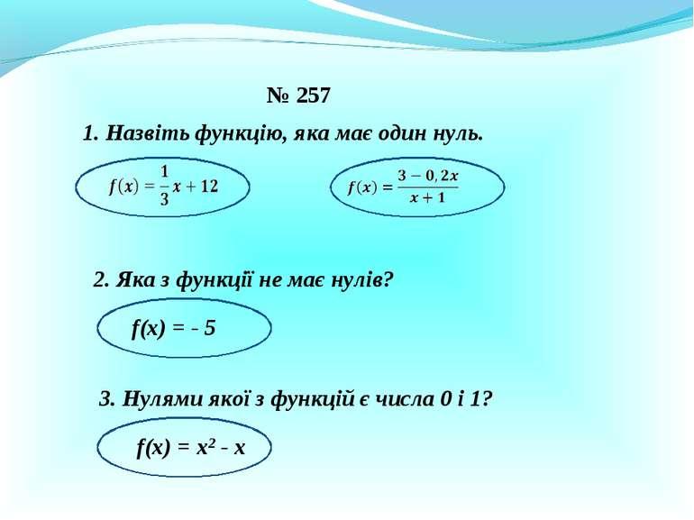 № 257 1. Назвіть функцію, яка має один нуль. 2. Яка з функції не має нулів? f...