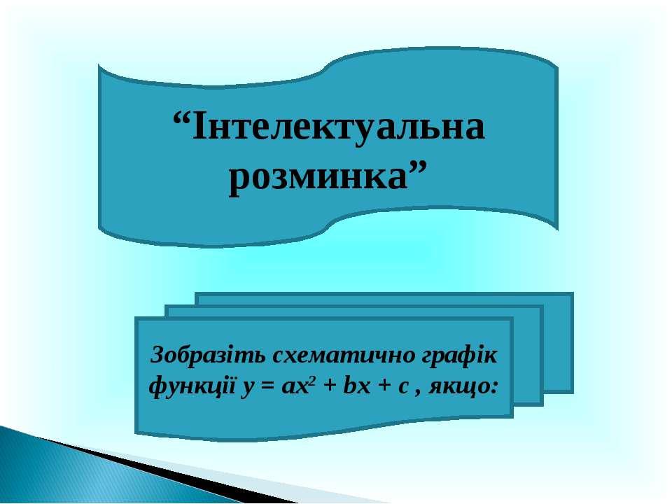 """""""Інтелектуальна розминка"""" Зобразіть схематично графік функції у = ах2 + bх + ..."""
