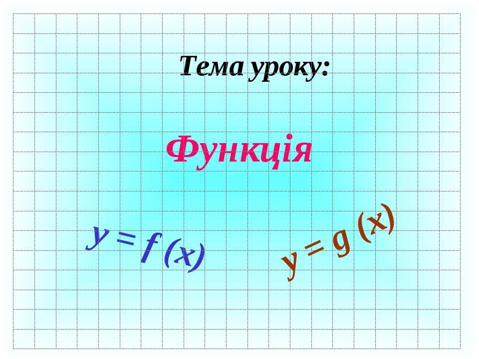 Тема уроку: Функція y = f (x) y = g (x)