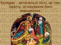 Колядки – величальні пісні, це гімн Христу, оспівування його народження.