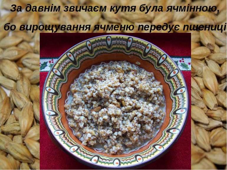 За давнім звичаєм кутя була ячмінною, бо вирощування ячменю передує пшениці.