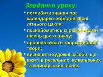 Завдання уроку: поглибити знання про календарно-обрядові пісні літнього циклу...