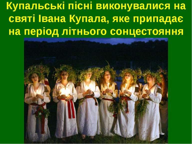 Купальські пісні виконувалися на святі Івана Купала, яке припадає на період л...