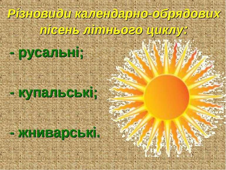 Різновиди календарно-обрядових пісень літнього циклу: - русальні; - купальськ...