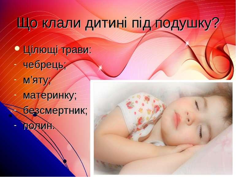 Що клали дитині під подушку? Цілющі трави: чебрець; м'яту; материнку; безсмер...