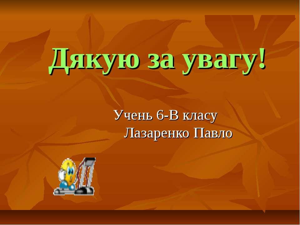 Дякую за увагу! Учень 6-В класу Лазаренко Павло