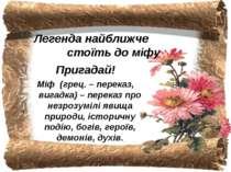 Легенда найближче стоїть до міфу Пригадай! Міф (грец. – переказ, вигадка) – п...