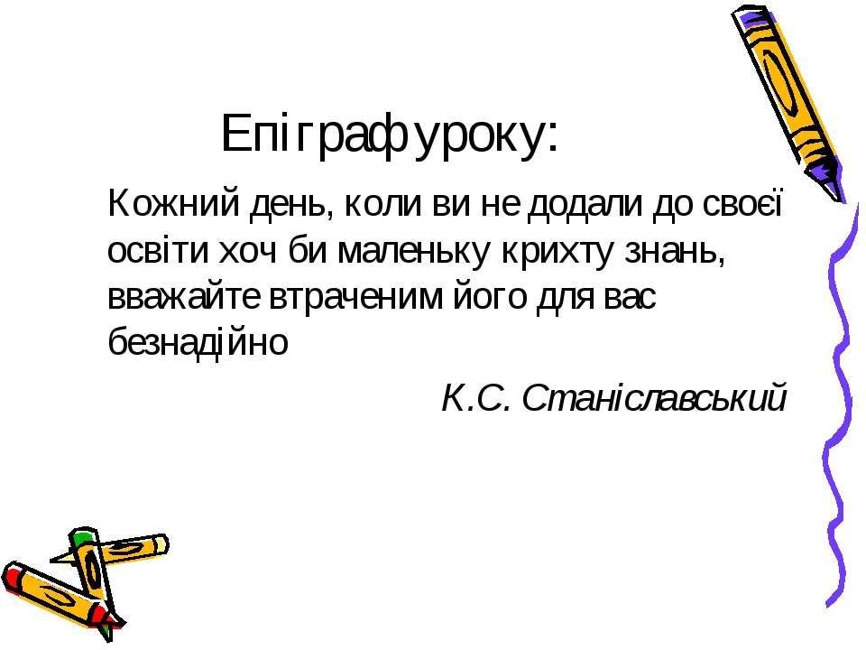 Епіграф уроку: Кожний день, коли ви не додали до своєї освіти хоч би маленьку...