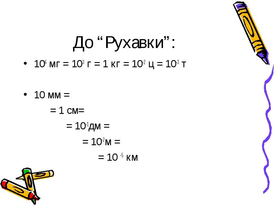 "До ""Рухавки"": 106 мг = 103 г = 1 кг = 10-2 ц = 10-3 т 10 мм = = 1 см= = 10-1д..."